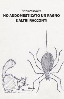 Ho addomesticato un ragno e altri racconti - Cinzia Posenato - copertina