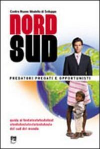 Nord/sud. Predatori, predati e opportunisti. Guida alla comprensione e al superamento dei meccanismi che impoveriscono i sud del mondo