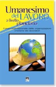 Umanesimo del lavoro a livello planetario. Forum internazionale delle organizzazioni cristiane dei lavoratori