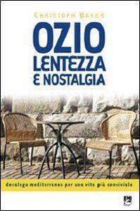 Libro Ozio lentezza e nostalgia. Decalogo mediterraneo per una vita più conviviale Christoph Baker