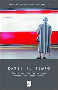 Libro Darsi il tempo. Idee e pratiche per un'altra cooperazione internazionale Mauro Cereghini , Michele Nardelli