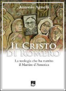 Libro Il Cristo di Romero. La teologia che ha nutrito il Martire d'America Antonio Agnelli