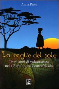Libro Moglie del sole. Trent'anni di volontariato nella Repubblica Centrafricana Anna Piatti