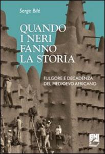 Libro Quando i neri fanno la storia. Fulgore e decadenza del Medioevo africano Serge Bilé