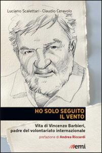 Foto Cover di Ho solo seguito il vento. Vita di Vincenzo Barbieri, padre del volontariato internazionale, Libro di Luciano Scalettari, edito da EMI