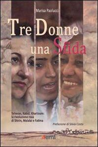 Tre donne una sfida. Teheran, Kabul, Khartoum: la rivoluzione rosa di Shirin, Malalai e Fatima