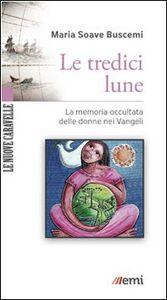 Foto Cover di Le tredici lune. La memoria occultata delle donne nei Vangeli, Libro di M. Soave Buscemi, edito da EMI