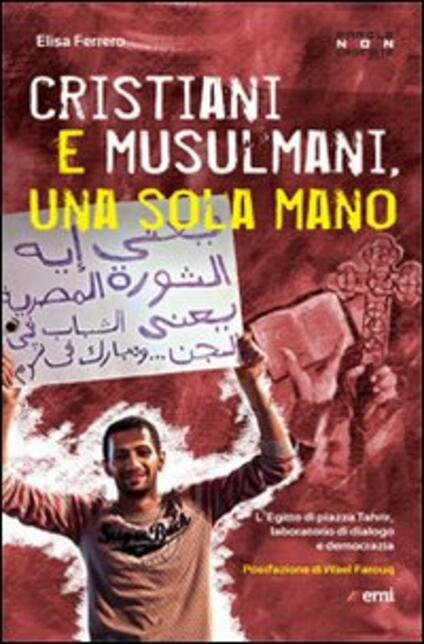 Cristiani e musulmani, una sola mano. L'Egitto di Piazza Tahrir dal dialogo alla democrazia - Elisa Ferrero - copertina