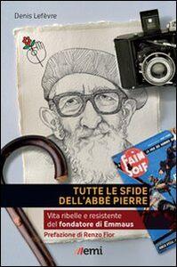 Libro Tutte le sfide dell'Abbé Pierre. Vita del fondatore di Emmaus Denis Lefèvre