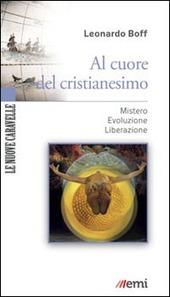 Al cuore del cristianesimo. Mistero. Evoluzione. Liberazione