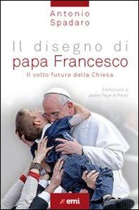Foto Cover di Il disegno di papa Francesco. Il volto futuro della Chiesa, Libro di Antonio Spadaro, edito da EMI