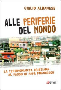 Libro Alle periferie del mondo. La testimonianza cristiana al passo di papa Francesco Giulio Albanese
