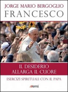 Libro Il desiderio allarga il cuore. Esercizi spirituali con il Papa Francesco (Jorge Mario Bergoglio)