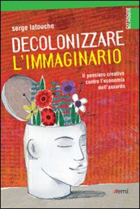 Foto Cover di Decolonizzare l'immaginario. Il pensiero creativo contro l'economia dell'assurdo, Libro di Serge Latouche, edito da EMI