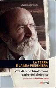 Libro La Terra è la mia preghiera. Vita di Gino Girolomoni, padre del biologico Massimo Orlandi