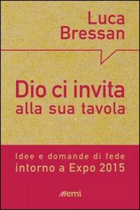 Libro Dio ci invita alla sua tavola. Idee e domande di fede intorno a Expo 2015 Luca Bressan