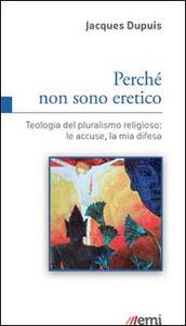 Foto Cover di Perché non sono eretico. Teologia del pluralismo religioso: le accuse, la mia difesa, Libro di Jacques Dupuis, edito da EMI