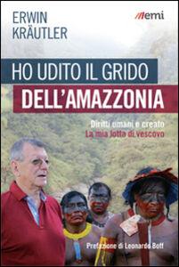 Libro Ho udito il grido dell'Amazzonia. Diritti umani e creato. La mia lotta di vescovo Erwin Kraütler