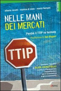 Libro Nelle mani dei mercati. Perché il TTIP va fermato Alberto Zoratti , Monica Di Sisto , Marco Bersani