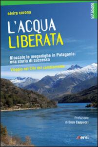 Foto Cover di L' acqua liberata. Bloccate le megadighe in Patagonia: una storia di successo. Viaggio nel Cile del cambiamento, Libro di Elvira Corona, edito da EMI