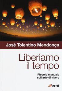 Libro Liberiamo il tempo. Piccolo manuale sull'arte di vivere José Tolentino Mendonça