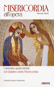 Libro Misericordia all'opera. Cammino quaresimale nel Giubileo della Misericordia. Sussidio liturgico-missionario Marcello Matté