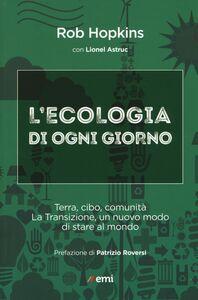 Foto Cover di L' ecologia di ogni giorno. Terra, cibo, comunità. La Transizione, un nuovo modo di stare al mondo, Libro di Rob Hopkins,Lionel Astruc, edito da EMI