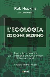 L' ecologia di ogni giorno. Terra, cibo, comunità. La Transizione, un nuovo modo di stare al mondo