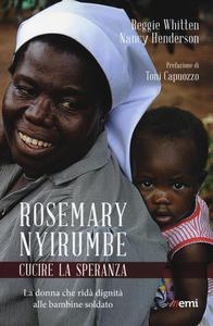 Libro Rosemary Nyirumbe. Cucire la speranza. La donna che ridà dignità alle bambine soldato Reggie Whitten , Nancy Henderson