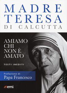 Libro Amiamo chi non è amato. Testi inediti Teresa di Calcutta (santa)