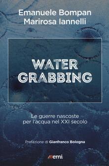 Water grabbing. Nuove guerre per l'accaparramento dell'acqua - Emanuele Bompan,M. Iannelli - copertina