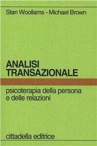 Foto Cover di Analisi transazionale. Psicoterapia della persona e delle relazioni, Libro di Stan Woolams,Michael Brown, edito da Cittadella