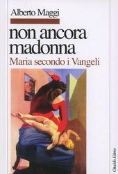 Non ancora Madonna. Maria secondo i vangeli