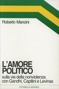Libro L' amore politico. Sulla via della nonviolenza con Gandhi, Capitini e Levinas Roberto Mancini