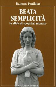 Libro Beata semplicità. La sfida di scoprirsi monaco Raimon Panikkar