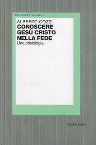 Foto Cover di Conoscere Gesù Cristo nella fede. Una cristologia, Libro di Alberto Cozzi, edito da Cittadella