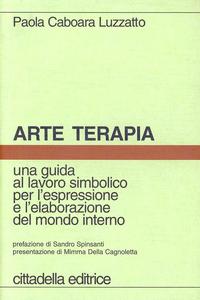 Libro Arte terapia. Una guida al lavoro simbolico per l'espressione e l'elaborazione del mondo interno Paola Caboara Luzzatto