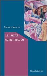 Foto Cover di La laicità come metodo. Ragioni e modi per vivere insieme, Libro di Roberto Mancini, edito da Cittadella