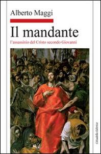 Libro Il mandante. L'assassinio del Cristo secondo Giovanni Alberto Maggi