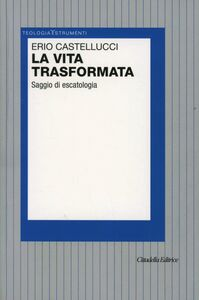 Foto Cover di La vita trasformata. Saggio di escatologia, Libro di Erio Castellucci, edito da Cittadella