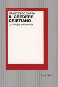 Libro Il credere cristiano. Una teologia fondamentale Francesco Cappa