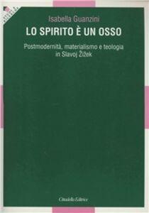 Foto Cover di Lo spirito è un osso. Postmodernità, materialismo e teologia in Slavoj Zizek, Libro di Isabella Guanzini, edito da Cittadella