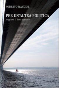 Libro Per un'altra politica. Scegliere il bene comune Roberto Mancini