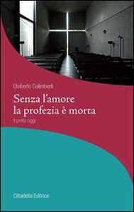 Libro Senza l'amore la profezia è morta. Il prete oggi Umberto Galimberti
