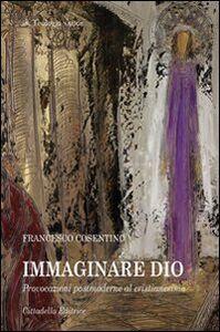 Foto Cover di Immaginare Dio. Provocazioni postmoderne al cristianesimo, Libro di Francesco Cosentino, edito da Cittadella