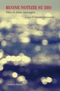 Foto Cover di Buone notizie su Dio. Oltre le false immagini, Libro di  edito da Cittadella