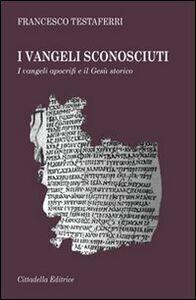 Foto Cover di I vangeli sconosciuti. I vangeli apocrifi e il Gesù storico, Libro di Francesco Testaferri, edito da Cittadella
