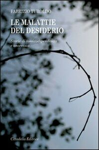 Foto Cover di Le malattie del desiderio. Storie di tossicodipendenza e anoressia, Libro di Fabrizio Turoldo, edito da Cittadella