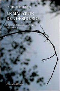 Libro Le malattie del desiderio. Storie di tossicodipendenza e anoressia Fabrizio Turoldo