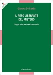 Libro Il peso liberante del mistero. Saggio sulla grazia del necessario Gianluca De Candia